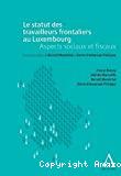 Le Statut des travailleurs frontaliers au Luxembourg : aspects sociaux et fiscaux