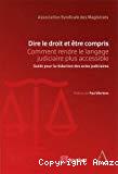 Dire le droit et être compris : comment rendre le langage judiciaire plus accessible : guide pour la rédaction des actes judiciaires