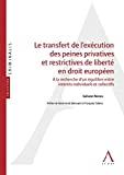 Transfert de l'exécution des peines privatives et restrictives de liberté en droit européen : à la recherche d'un équilibre entre intérêts individuels et collectifs
